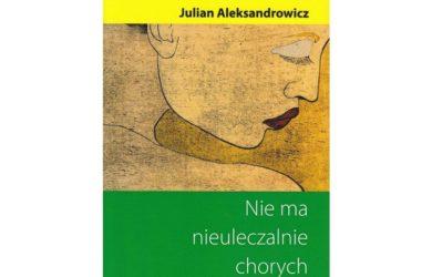 Nie ma nieuleczalnie chorych - Julian Aleksandrowicz